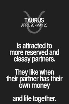 Is attracted to more reserved and classy partners. They like when their partner has their own money and life together. Taurus   Taurus Quotes   Taurus Zodiac Signs