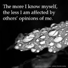 The more I know myself, the less I am affected by other's opinions of me. (Although, actually, as an INTP, I was never all that affected in the first place...) I do approve of the sentiment though.