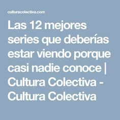 Las 12 mejores series que deberías estar viendo porque casi nadie conoce | Cultura Colectiva - Cultura Colectiva