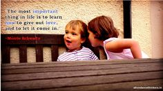 The most important thing in life is to learn how to give out love, and to let it come in. ~ Morrie Schwartz