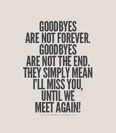 Goodbyes are not forever. Goodbyes are not the end. They simply mean I*ll miss you, until we meet again!