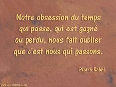 """Our obsession with the passage of time, what is won or lost, we forget that it is we that pass."" Pierre Rabhi"