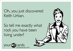 Oh, you just discovered Keith Urban. So tell me exactly what rock you have been living under?