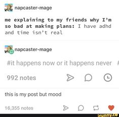 & napcaster-mage me explaining to my friends why I'm so bad at making plans: I have adhd and time isn't real happens now or it happens never # this is my post but mood - iFunny :) My Tumblr, Tumblr Funny, Funny Memes, Memes Humor, Funny Quotes, Life Quotes, Adhd Funny, Adhd Humor, Adhd Brain