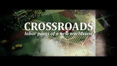 Crossroads: Labor Pains of a New Worldview | FULL MOVIE- excellent documentary on the world and how each of us can help to change it for the better, through cooperation.