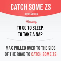 """""""Idiom: To catch some Zs - to go to sleep, to take a nap"""