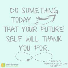 Do something today that your #future self will #thankyou for. #happiness #motivation #inspiration #inspiring #wordstoliveby #motivational #positiveattitude #StGeorge #SouthJordan #PleasantGrove #Utah #UT #brainbalance #addressthecause #afterschoolprogram