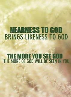 Nearness to God brings likeness to God. The more you see God the more of God will be seen in you.