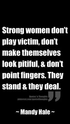 Strong women don't play victim, don't make themselves look pitiful, & don't point fingers. They stand & they deal. – Mandy Hale