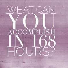 personal challenge: what can you do in 168 hours? Time management and having it all.