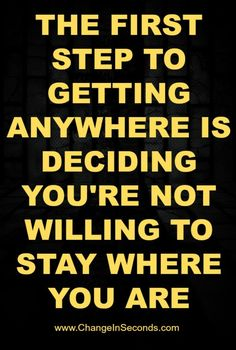THE FIRST STEP TO ANYWHERE IS DECIDING IS YOU'RE NOT WILLING TO STAY WHERE YOU ARE. website http://www.changeinseconds.com/weight-loss-motivation-33/