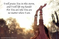 Though my heart is torn, I will praise you in this storm.....Casting Crowns