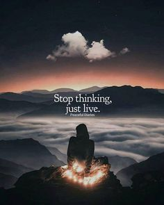 Stop thinking just live..