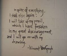 In spite of everything, I shall rise again.  I will take up my pencil, which I have forsaken in my great discouragement, and I will go on with my drawing.