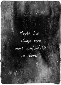 Maybe I've always been more comfortable in chaos. Florence + The Machine