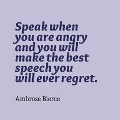 Speak when you are angry and you will make the best speech you will ever regret. - Ambrose Bierce