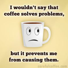 I wouldn't say that coffee solves problems, but it prevents me from causing them.