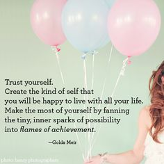 Trust yourself. Create the kind of self that you will be happy to live with all your life. Make the most of yourself by fanning the tiny, inner sparks of possibility into flames of achievement. - Golda Meir #quote