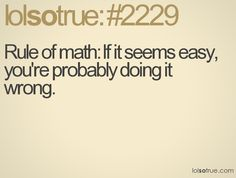 Rule of math: If it seems easy, you're probably doing it wrong.