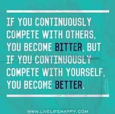 """Quotes: """"If you continuously #compete with others, you become #bitter. But if you continuously compete with yourself, you become #better."""""""