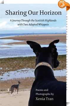 Sharing Our Horizon    :  Sixty poems and photographs by Xenia Tran featuring two adopted whippets in the Scottish Highlands Japanese Haiku, Dog Charities, Forms Of Poetry, Online Marketing Tools, Collection Of Poems, Apple Books, Scottish Highlands, State Art, Rescue Dogs