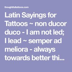 Latin Sayings for Tattoos ~ non ducor duco - I am not led; I lead ~ semper ad meliora - always towards better things ~ sic itur ad astra - thus you shall go to the stars ~ temet nosce - know thyself ~ veni, vidi, vici - I came, I saw, I conquered ~ verba volant, scripta manent - words fly away, writings remain ~ veritas lux mea - truth is my light ~ vincit qui se vincit - he conquers who conquers himself  ~ vive ut vivas - live so that you may live ~ alis grave nil - nothing is heavy to…