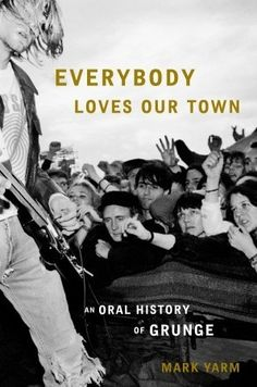 call number: ML3534.3 .Y37 2011 Everybody Loves Our Town: An Oral History of Grunge