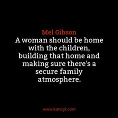 """A woman should be home with the children, building that home and making sure there's a secure family atmosphere."", Mel Gibson"