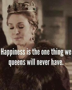 Happiness is the one thing we queens will never have #reign #catherine