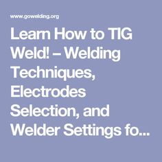 Learn How to TIG Weld! – Welding Techniques, Electrodes Selection, and Welder Settings for Stainless Steel, Aluminum and Carbon Pipe.