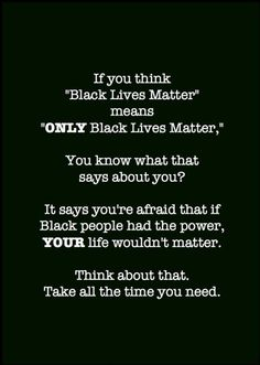 "If you think ""Black Lives Matter"" means ""ONLY Black Lives Matter,"" you know what that says about you? It says you're afraid that if Black people had the power, YOUR life wouldn't matter. Think about that. Take all the time you need."
