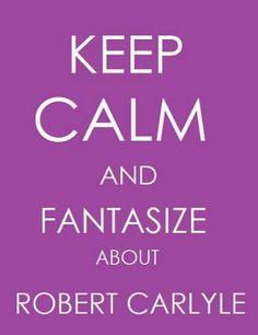 Fantasize about Robert Carlyle ...mmmmmmmm...