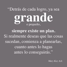 Palabras inspiradoras de Mary Kay Ash. Detrás de cvada logro, ya sea grande o pequeño, siempre existe un plan. Si realmente deseas que las cosas sucedan, comienza a planearlas, cuanto antes lo hagas antes lo conseguirás.