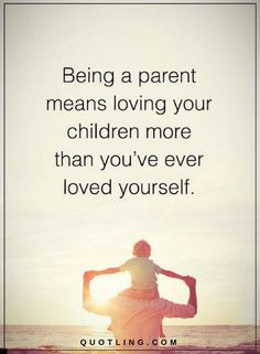 Good Parenting Quotes Being a parent means loving your children more than you've ever loved yourself.