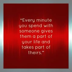 """""""Every minutes you spend with someone gives them a part of your life and takes part of theirs."""" Ally Condie, Matched (Matched, #1)"""