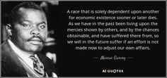 A race that is solely dependent upon another for economic existence sooner or later dies. As we have in the past been living upon the mercies shown by others, and by the chances obtainable, and have suffered there from, so we will in the future suffer if an effort is not made now to adjust our own affairs. - Marcus Garvey