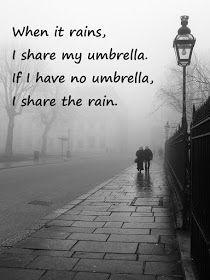 """When it rains, I share my umbrella. If I have no umbrella, I share the rain."""