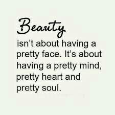 I've always been told... its not the beauty on the outside its the beauty on the inside...
