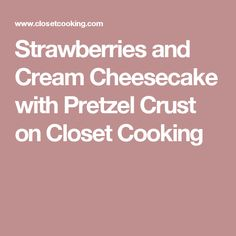 Strawberries and Cream Cheesecake with Pretzel Crust on Closet Cooking