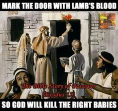 The Passover story.  Isn't he a loving god?  He certainly isn't very all-knowing if he needed a signal to know which babies not to kill.