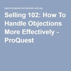 Selling 102: How To Handle Objections More Effectively - ProQuest