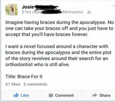 Great Idea #lol #haha #funny Title: Brace For It I want a novel focused around a character with braces during the apocalypse and the entire plot of the story revolves around their search for an orthodontist who is still alive.