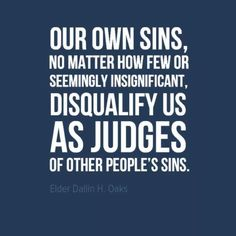 """Our own sins, no matter how few or seemingly insignificant, disqualify us as judges of other people's sins."" --Dallin H. Oaks"