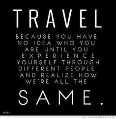 """Travel: Because you have no idea who you are until you experience yourself through different people and realize how we're all the same."""