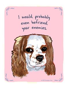 I would probably even befriend your enemies.  Yes, the unconditional love of a dog.