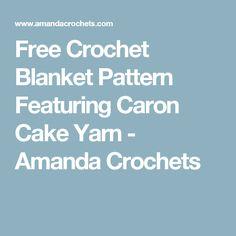 Free Crochet Blanket Pattern Featuring Caron Cake Yarn - Amanda Crochets