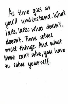 As times goes on you'll understand what lasts, lasts; what doesn't, doesn't.  Time solves most things.  And what time can't solve, you have to solve yourself,