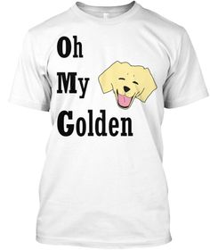 Oh My Golden White T-Shirt. #goldenretriever lovers rejoice! Show your #dog some love with this #funnyshirt :)
