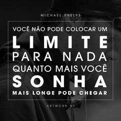 Você não pode colocar um limite para nada. Quanto mais você sonha, mais longe você pode chegar. (Michael Phelps)
