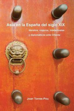 Asia en la España del siglo XIX : literatos, viajeros, intelectuales y diplómaticos ante Oriente / Joan Torres-Pou http://encore.fama.us.es/iii/encore/record/C__Rb2591205?lang=spi